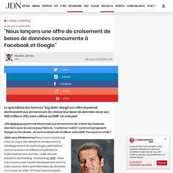 """Alain Levy ( Weborama):""""Nous lançons une offre de croisement de bases de données concurrente à Facebook et Google"""""""