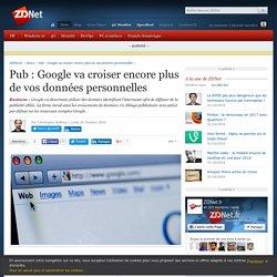 Pub : Google va croiser encore plus de vos données personnelles - ZDNet
