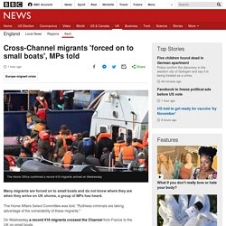 Cross-Channel migrants 'forced on to small boats', MPs told