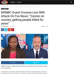 """MSNBC Guest Crosses Line With Attack On Fox News: """"Cancer on country, getting people killed for years"""""""