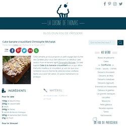 Cake banane croustillant Christophe Michalak - La cuisine de Thomas