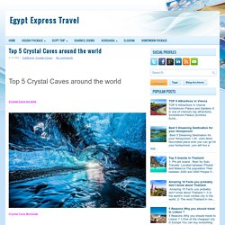 Top 5 Crystal Caves around the world ~ Egypt Express Travel