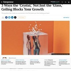 3 Ways the 'Crystal,' Not Just the 'Glass,' Ceiling Blocks Your Growth