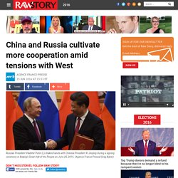 China and Russia cultivate more cooperation amid tensions with West