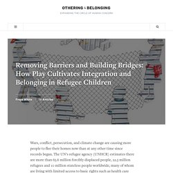 Removing Barriers and Building Bridges: How Play Cultivates Integration and B...