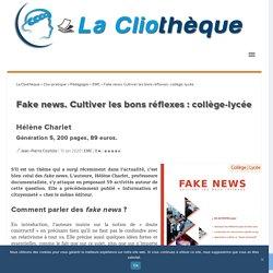 Fake news. Cultiver les bons réflexes : collège-lycée La Cliothèque