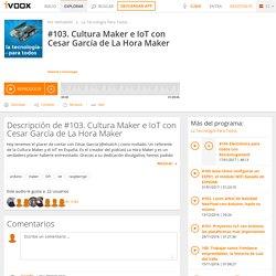 #103. Cultura Maker e IoT con Cesar García de La Hora Maker en La Tecnología Para Todos en mp3(27/12 a las 07:39:19) 01:09:06 15460467 - iVoox