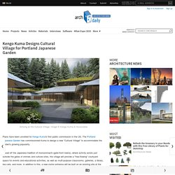 Kengo Kuma Designs Cultural Village for Portland Japanese Garden