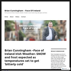 Brian Cunningham -Face of Ireland Irish Weather: SNOW and frost expected as temperatures set to get 'bitterly cold' – Brian Cunningham – Face Of Ireland
