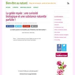 La gelée royale : une curiosité biologique et une substance naturelle parfaite ! - Bien-être au naturel