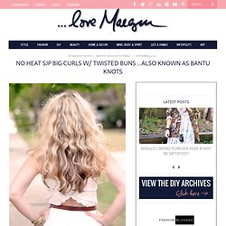 ...love Maegan: Revisiting No Heat BIG CURLS w/ Twisted Buns Fashion+Home+Lifestyle