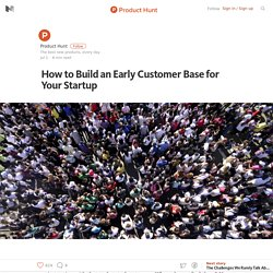 How to Build an Early Customer Base for Your Startup – Product Hunt – Medium