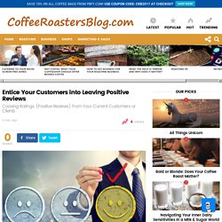 Entice Your Customers into Leaving Positive Reviews » Coffee Roasters Blog
