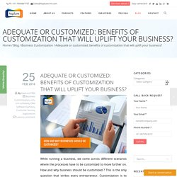 Adequate or customized: benefits of customization that will uplift your business?