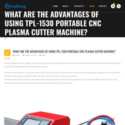 WHAT ARE THE ADVANTAGES OF USING TPL-1530 PORTABLE CNC PLASMA CUTTER MACHINE?