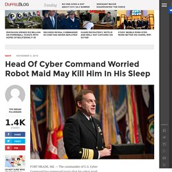 Head Of Cyber Command Worried Robot Maid May Kill Him In His Sleep – Duffel Blog