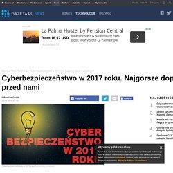 Cyberbezpieczeństwo w 2017 roku. Najgorsze dopiero przed nami