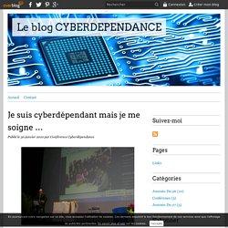 Je suis cyberdépendant mais je me soigne … - Le blog CYBERDEPENDANCE