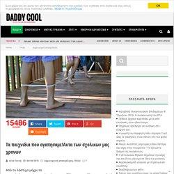 Τα παιχνιδια που αγαπησαμε!Αυτα των σχολικων μας χρονων - Daddy-Cool.gr
