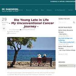 Die Young Late in Life – My Unconventional Cancer Journey –