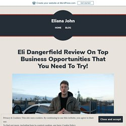 Eli Dangerfield Review On Top Business Opportunities That You Need To Try! – Eliana John