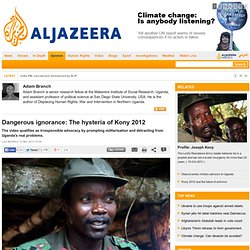 Dangerous ignorance: The hysteria of Kony 2012