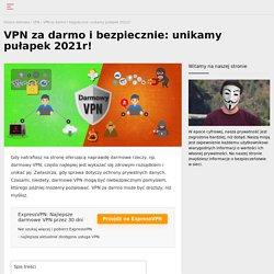 Darmowy VPN - jak uniknąć pułapek w 2021 roku