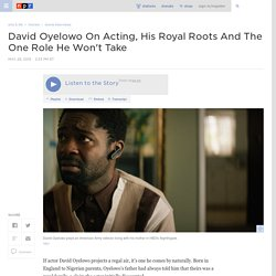 David Oyelowo On Acting, His Royal Roots And The One Role He Won't Take