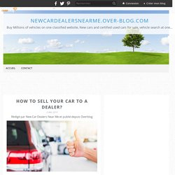 HOW TO SELL YOUR CAR TO A DEALER? - NewCarDealersNearMe.over-blog.com