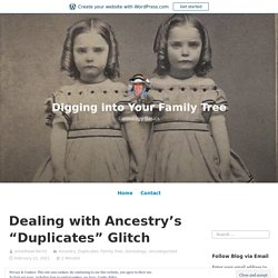"""Dealing with Ancestry's """"Duplicates"""" Glitch – Digging into Your Family Tree"""