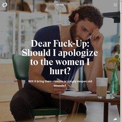 Dear Fuck-Up: Should I apologize to the women I hurt?