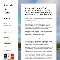Sciences Critiques, Paul Jorion : « Se débarrasser du capitalisme est une question de survie », le 7 octobre 2016 – Blog de Paul Jorion