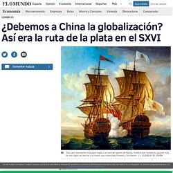 ¿Debemos a China la globalización? Así era la ruta de la plata en el SXVI