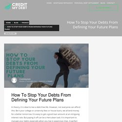 How To Stop Your Debts From Defining Your Future Plans - CREDIT MY DEBT