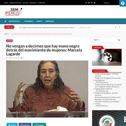 No vengan a decirnos que hay mano negra detrás del movimiento de mujeres: Marcela Lagarde - SemMéxico