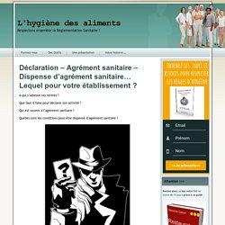 HYGIENE SECURITE ALIMENTAIRE - Déclaration – Agrément sanitaire – Dispense d'agrément sanitaire… Lequel pour votre établissement