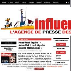 Pierre-André Taguieff : « Aujourd'hui, il faudrait parler d'islamo-décolonialisme » – Les Influences