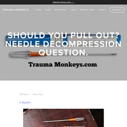 Should you pull out? Needle Decompression question. — Trauma Monkeys