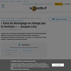 « Faire du découpage ne change pas le territoire » – Jacques Lévy