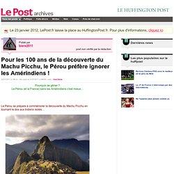 Pour les 100 ans de la découverte du Machu Picchu, le Pérou préfère ignorer les Amérindiens ! - Actif et militant sur LePost.fr (19:14)