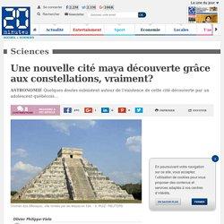 20 Minutes - 11 Mai Une nouvelle cité maya découverte grâce aux constellations, vraiment?