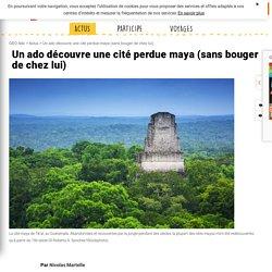 Géo Ado Un ado découvre une cité perdue maya (sansbouger de chez lui)