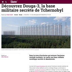 Découvrez Douga-3, la base militaire secrète de Tchernobyl