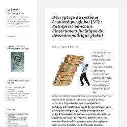 Décryptage du système économique global [5/7] :Entreprise bancaire, l'instrument juridique du désordre politique global