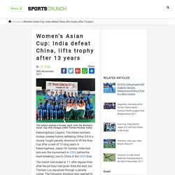 Women's Asian Cup: India defeat China, lifts trophy after 13 years - SportsCrunch: Latest Sports News