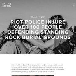 Riot Police Injure Over 100 People Defending Standing Rock Burial Grounds — Sacred Stone Camp - Iŋyaŋ Wakháŋagapi Othí
