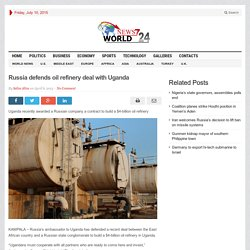 Russia defends oil refinery deal with Uganda