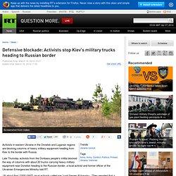 Defensive blockade: Activists stop Kiev's military trucks heading to Russian border
