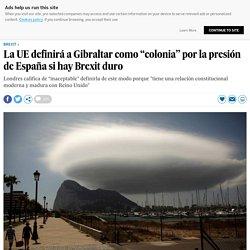 """La UE definirá a Gibraltar como """"colonia"""" por la presión de España si hay Brexit duro"""