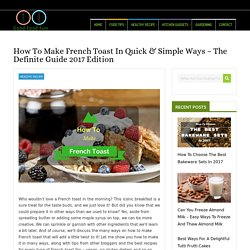 How To Make French Toast In Quick & Simple Ways – The Definite Guide 2017 Edition - Just Another Food Blog - GoodFoodFun.Com